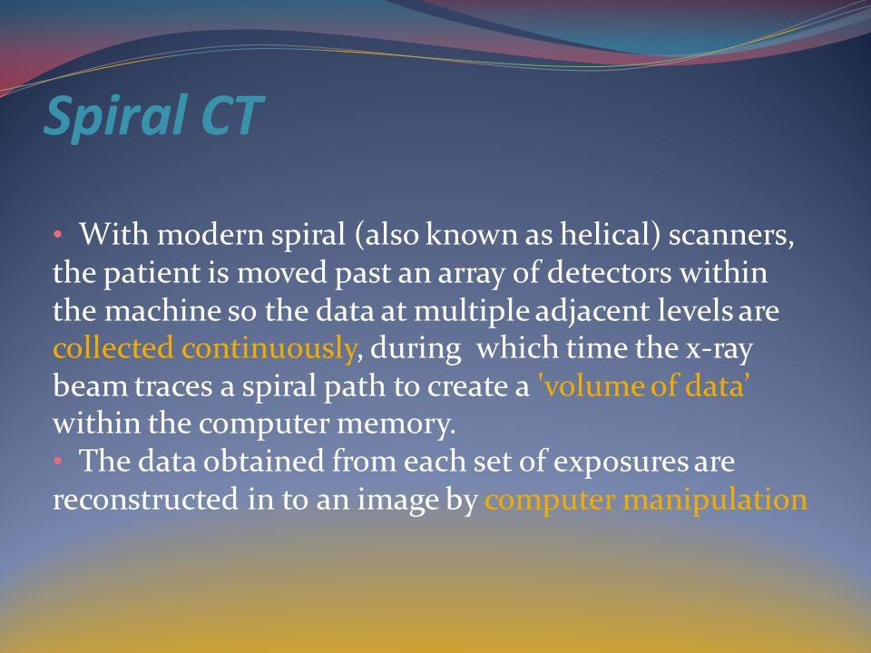 Spiral CT With modern spiral (also known as helical) scanners,