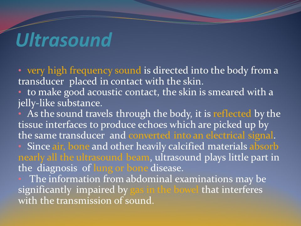 Ultrasound very high frequency sound is directed into the body from a transducer placed in contact with the skin.