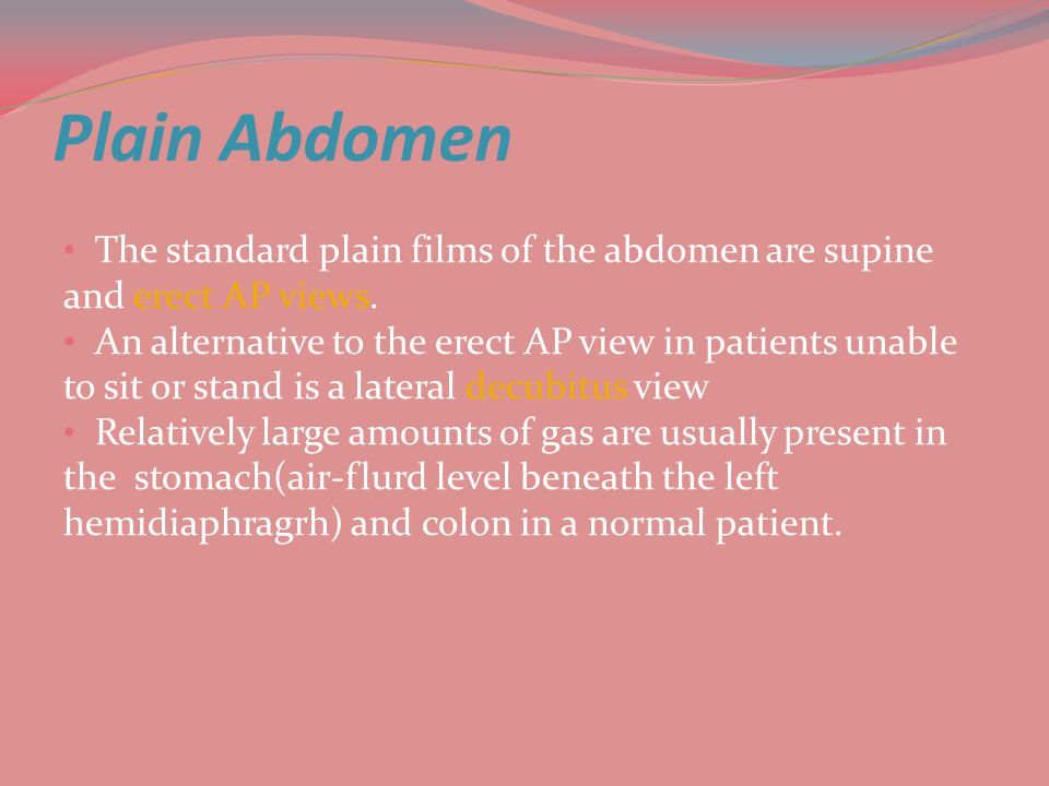 Plain Abdomen The standard plain films of the abdomen are supine and erect AP views.