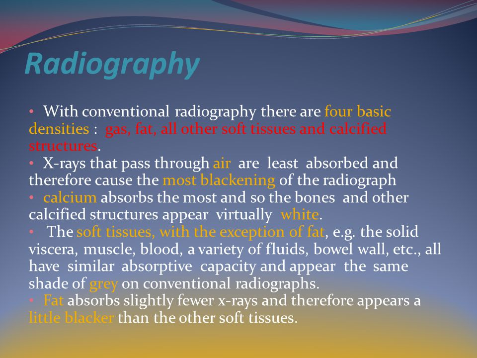Radiography With conventional radiography there are four basic densities : gas, fat, all other soft tissues and calcified structures.