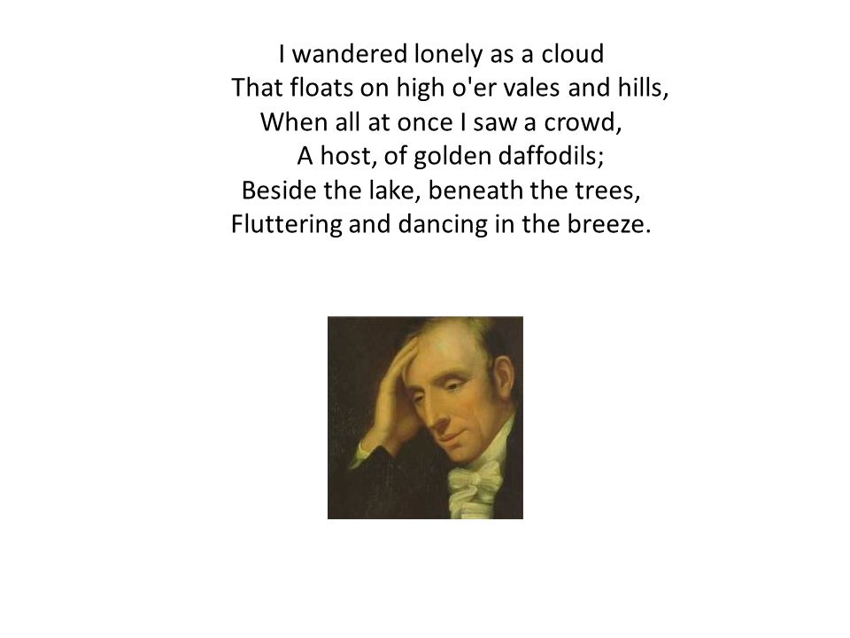 I wandered lonely as a cloud That floats on high o er vales and hills,