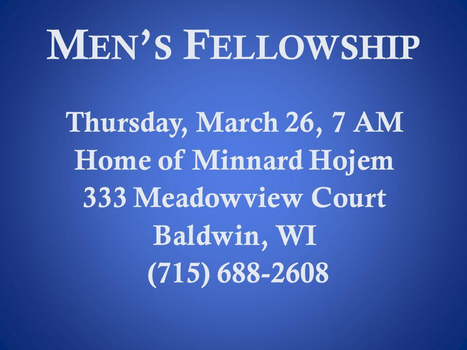 Men's Fellowship Thursday, March 26, 7 AM Home of Minnard Hojem 333 Meadowview Court Baldwin, WI (715) 688-2608