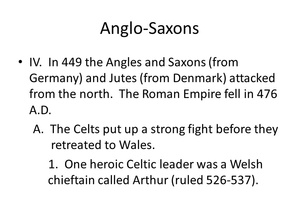 Anglo-Saxons IV. In 449 the Angles and Saxons (from Germany) and Jutes (from Denmark) attacked from the north. The Roman Empire fell in 476 A.D.