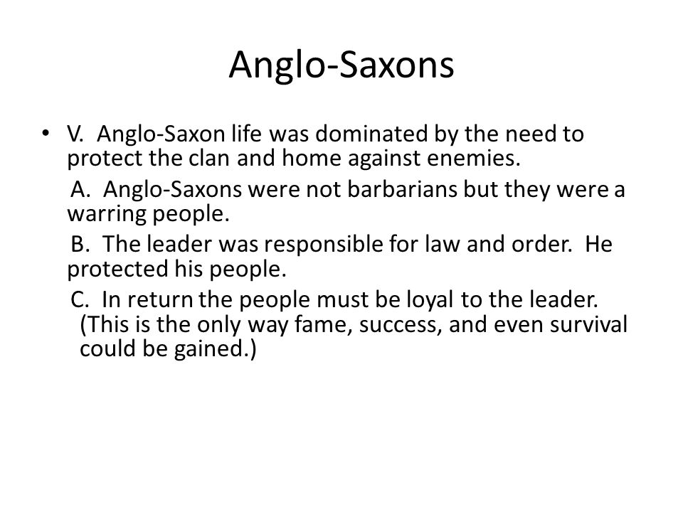 Anglo-Saxons V. Anglo-Saxon life was dominated by the need to protect the clan and home against enemies.