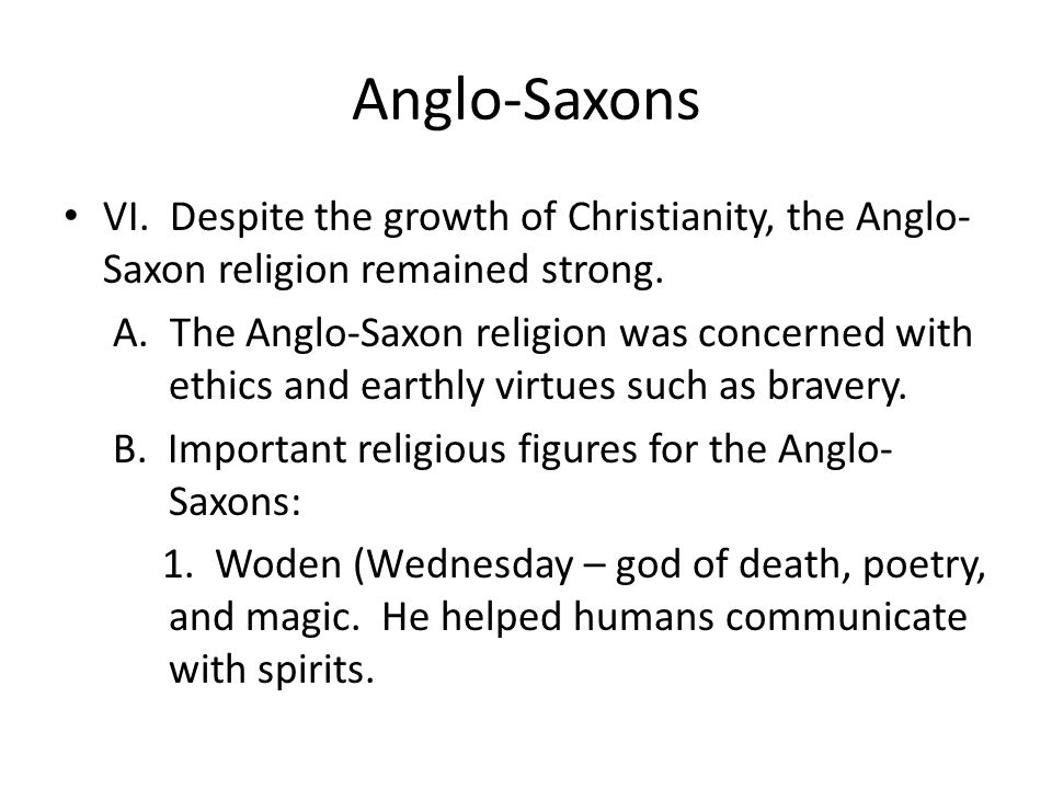 Anglo-Saxons VI. Despite the growth of Christianity, the Anglo-Saxon religion remained strong.