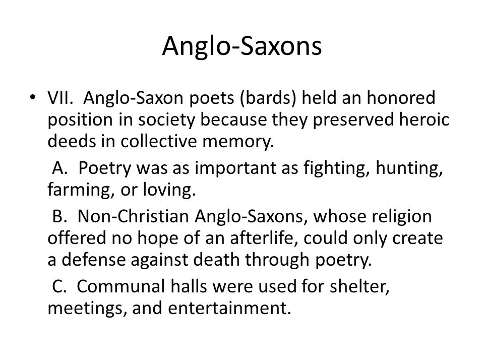 Anglo-Saxons VII. Anglo-Saxon poets (bards) held an honored position in society because they preserved heroic deeds in collective memory.