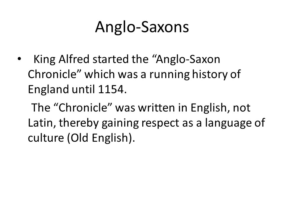 Anglo-Saxons King Alfred started the Anglo-Saxon Chronicle which was a running history of England until 1154.