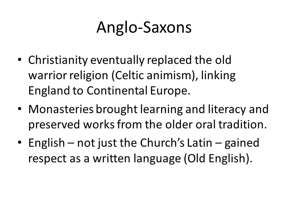 Anglo-Saxons Christianity eventually replaced the old warrior religion (Celtic animism), linking England to Continental Europe.