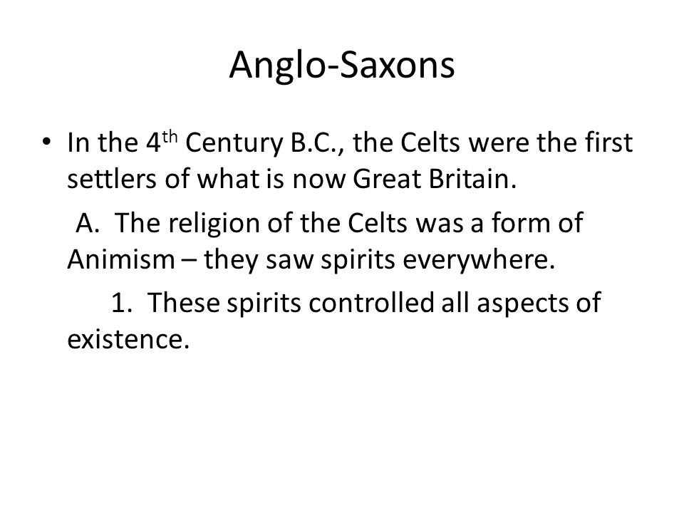 Anglo-Saxons In the 4th Century B.C., the Celts were the first settlers of what is now Great Britain.