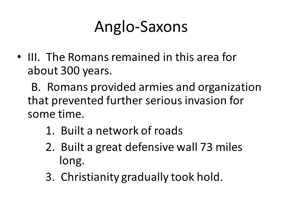 Anglo-Saxons III. The Romans remained in this area for about 300 years.