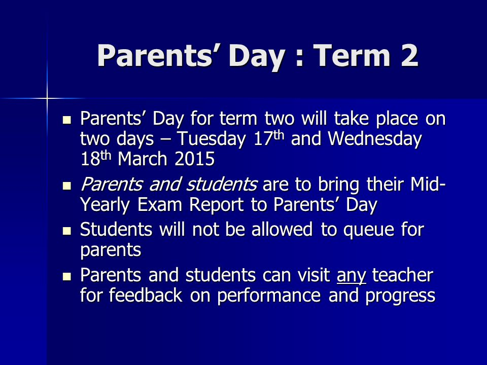 Parents' Day : Term 2 Parents' Day for term two will take place on two days – Tuesday 17th and Wednesday 18th March 2015.