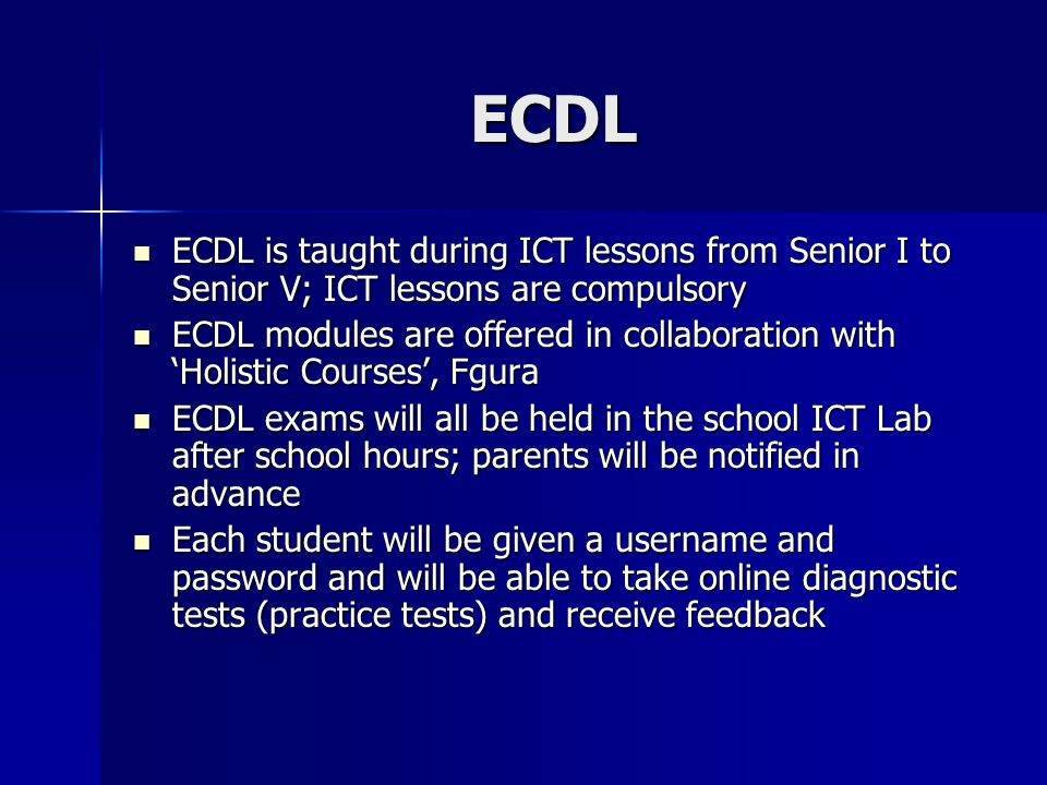 ECDL ECDL is taught during ICT lessons from Senior I to Senior V; ICT lessons are compulsory.