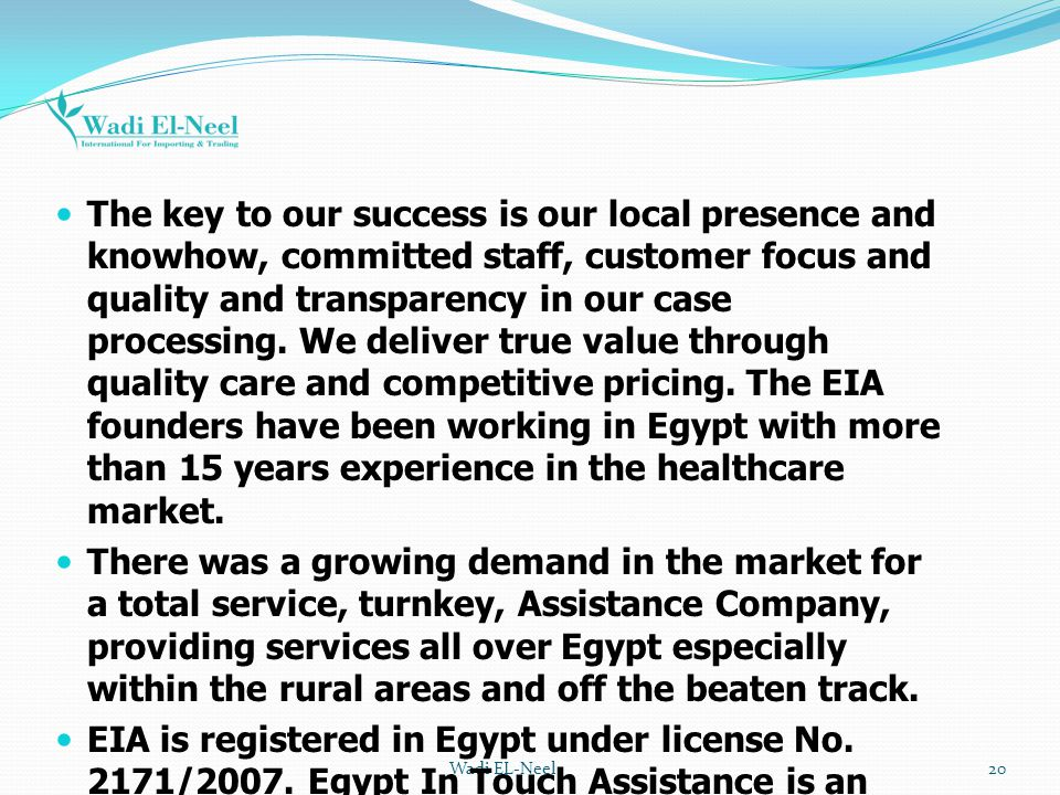 The key to our success is our local presence and knowhow, committed staff, customer focus and quality and transparency in our case processing. We deliver true value through quality care and competitive pricing. The EIA founders have been working in Egypt with more than 15 years experience in the healthcare market.