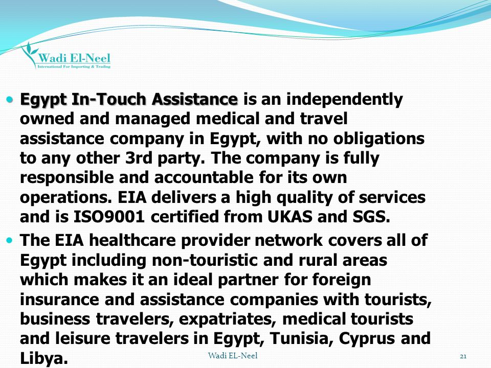 Egypt In-Touch Assistance is an independently owned and managed medical and travel assistance company in Egypt, with no obligations to any other 3rd party. The company is fully responsible and accountable for its own operations. EIA delivers a high quality of services and is ISO9001 certified from UKAS and SGS.