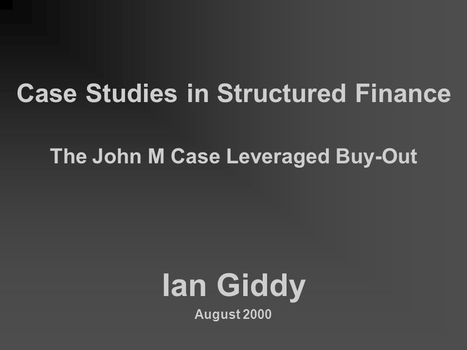 Case Studies in Structured Finance The John M Case Leveraged Buy-Out