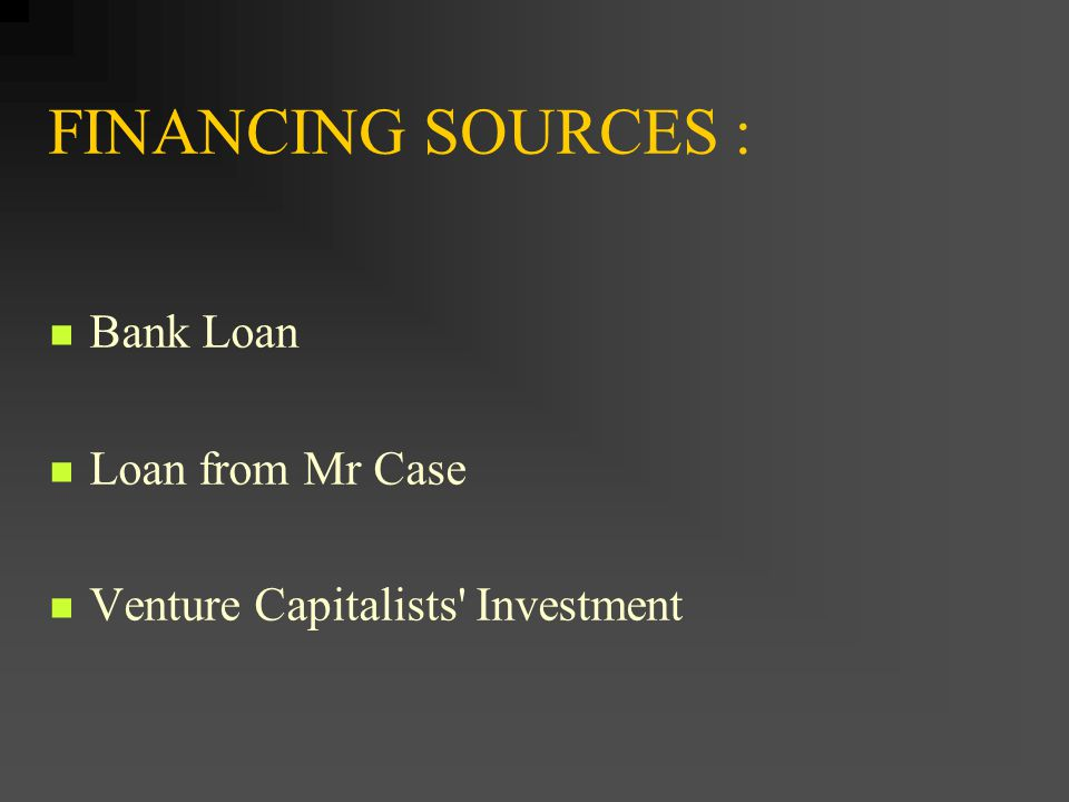 FINANCING SOURCES : Bank Loan Loan from Mr Case