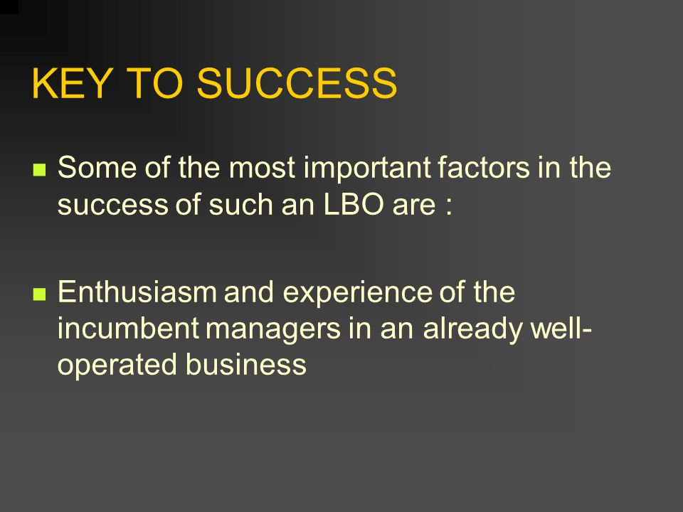 KEY TO SUCCESS Some of the most important factors in the success of such an LBO are :