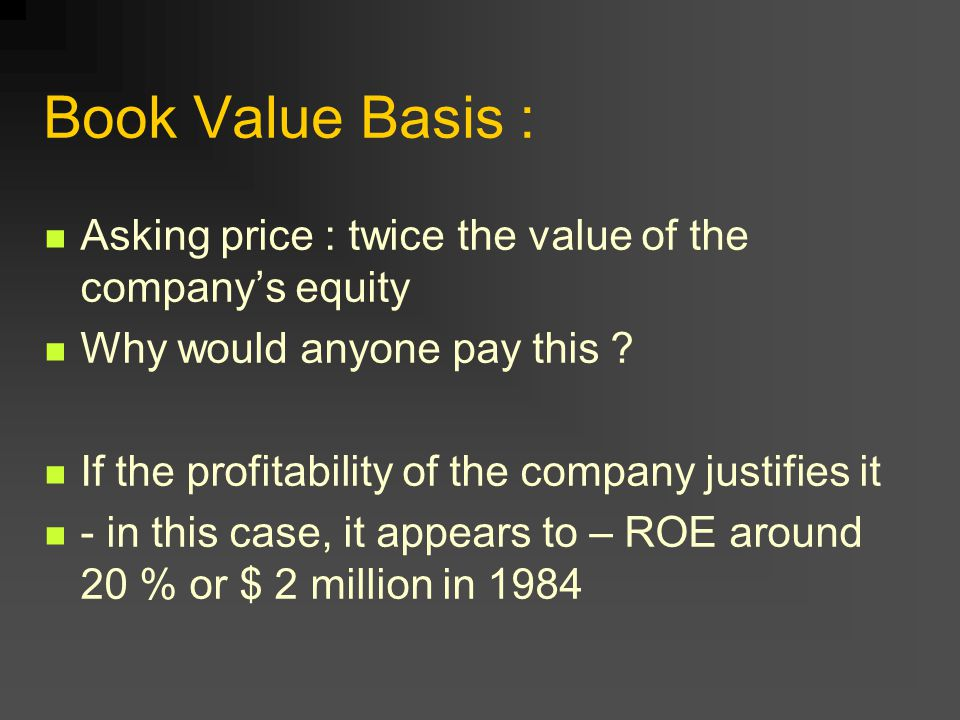 Book Value Basis : Asking price : twice the value of the company's equity. Why would anyone pay this