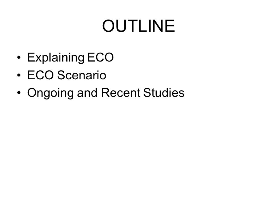 OUTLINE Explaining ECO ECO Scenario Ongoing and Recent Studies
