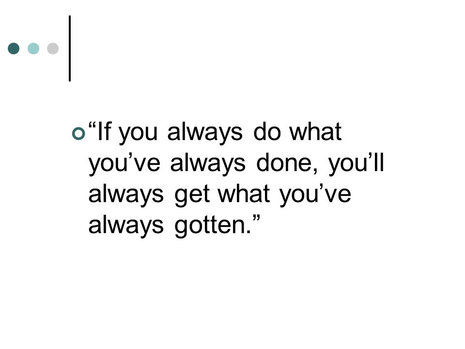 If you always do what you've always done, you'll always get what you've always gotten.