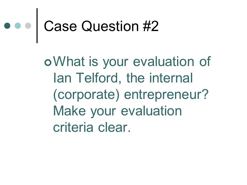 Case Question #2 What is your evaluation of Ian Telford, the internal (corporate) entrepreneur.