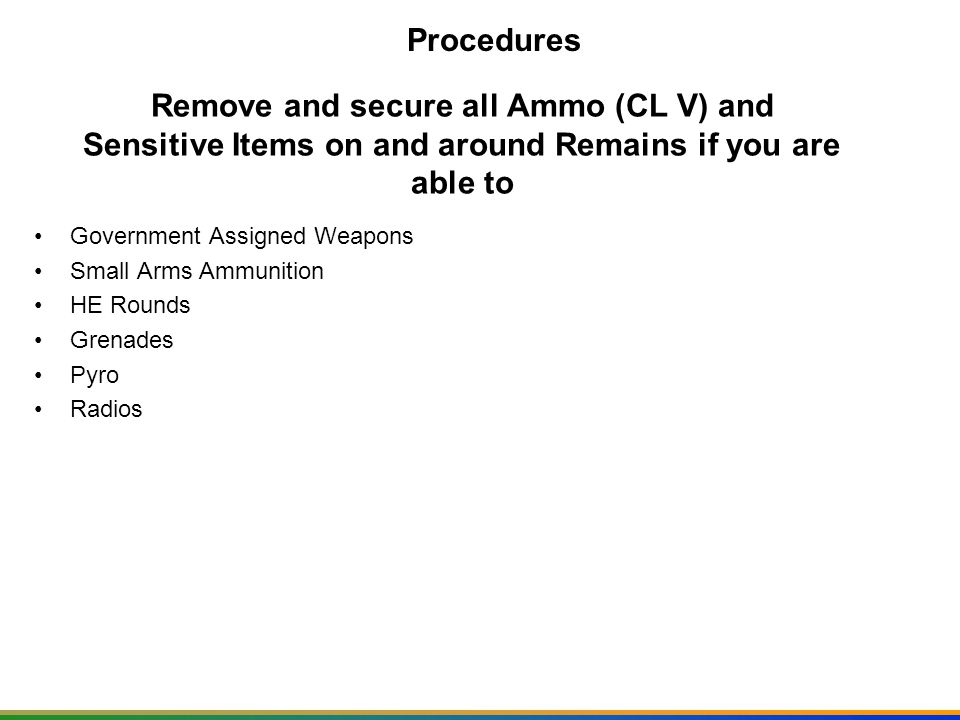 Procedures Remove and secure all Ammo (CL V) and Sensitive Items on and around Remains if you are able to.