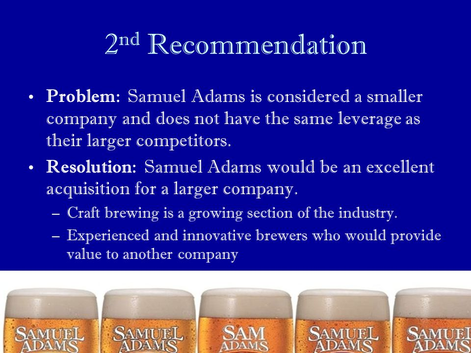 2nd Recommendation Problem: Samuel Adams is considered a smaller company and does not have the same leverage as their larger competitors.