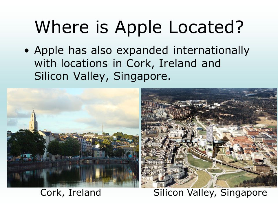 Where is Apple Located Apple has also expanded internationally with locations in Cork, Ireland and Silicon Valley, Singapore.