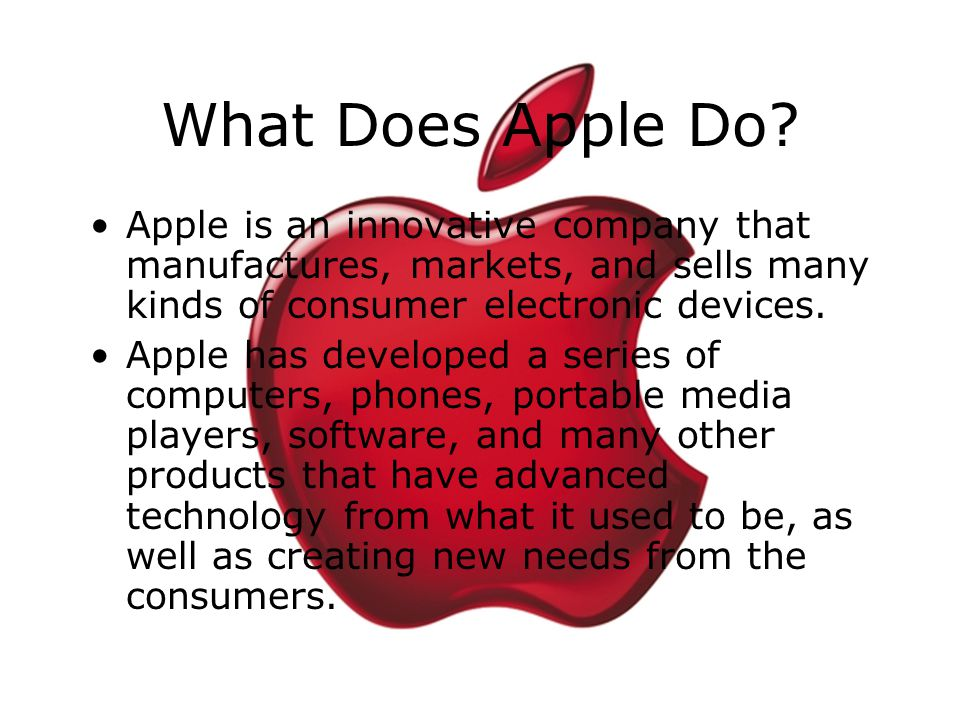 What Does Apple Do Apple is an innovative company that manufactures, markets, and sells many kinds of consumer electronic devices.