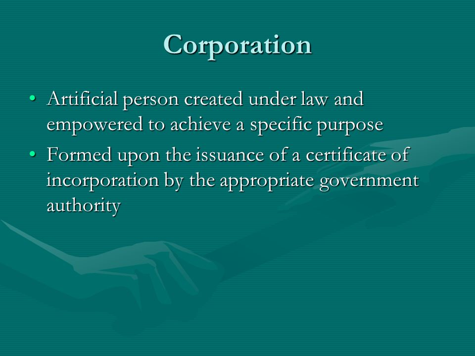 Corporation Artificial person created under law and empowered to achieve a specific purpose.