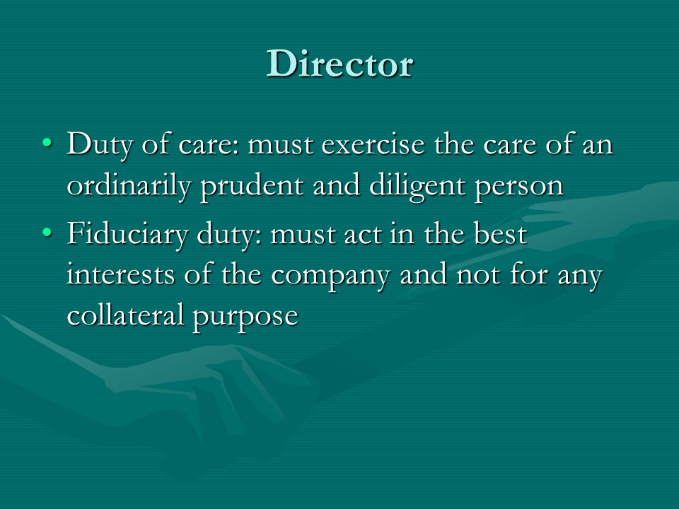 Director Duty of care: must exercise the care of an ordinarily prudent and diligent person.