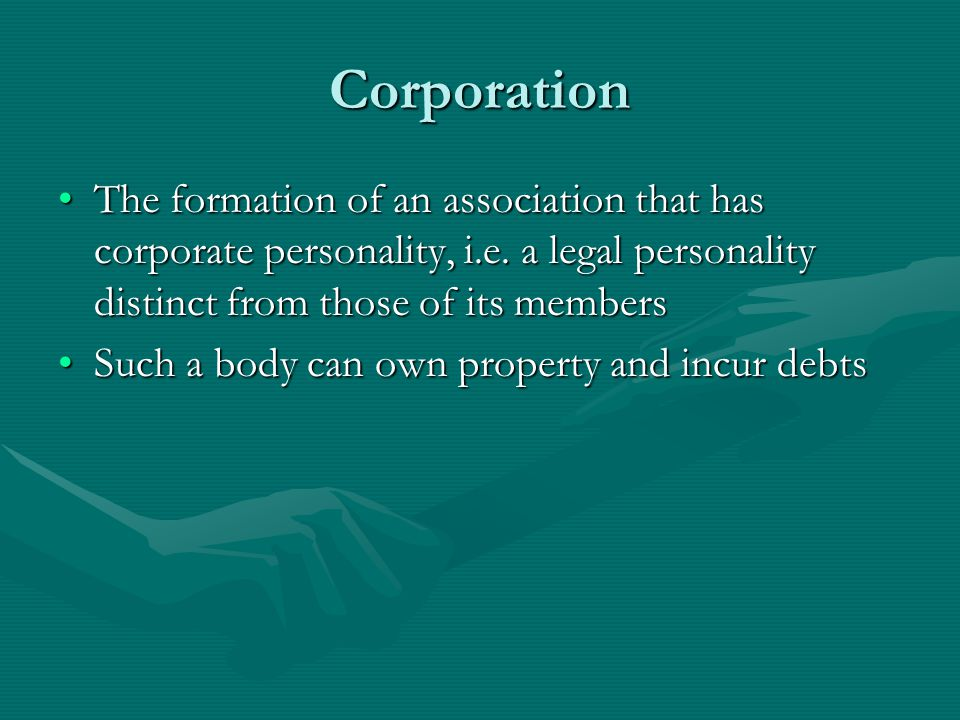 Corporation The formation of an association that has corporate personality, i.e. a legal personality distinct from those of its members.