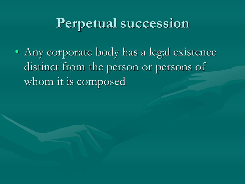 Perpetual succession Any corporate body has a legal existence distinct from the person or persons of whom it is composed.