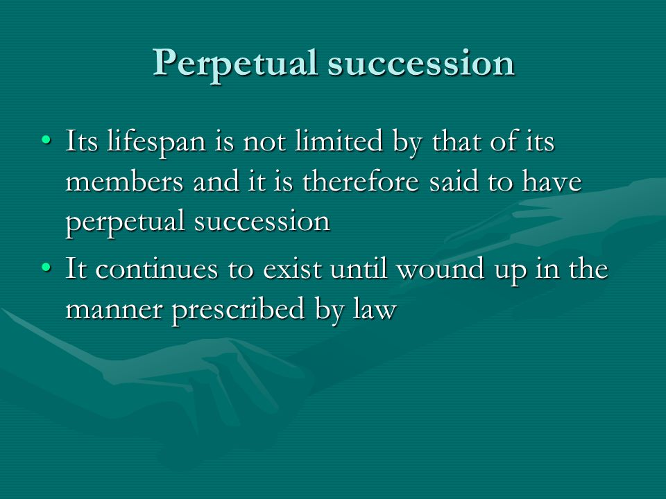 Perpetual succession Its lifespan is not limited by that of its members and it is therefore said to have perpetual succession.