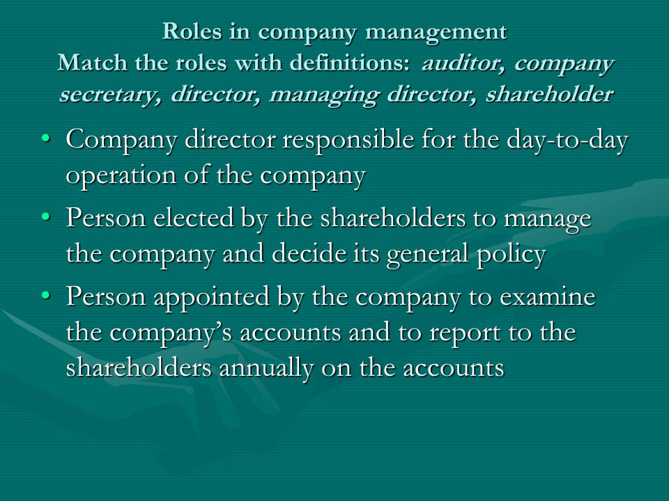 Roles in company management Match the roles with definitions: auditor, company secretary, director, managing director, shareholder