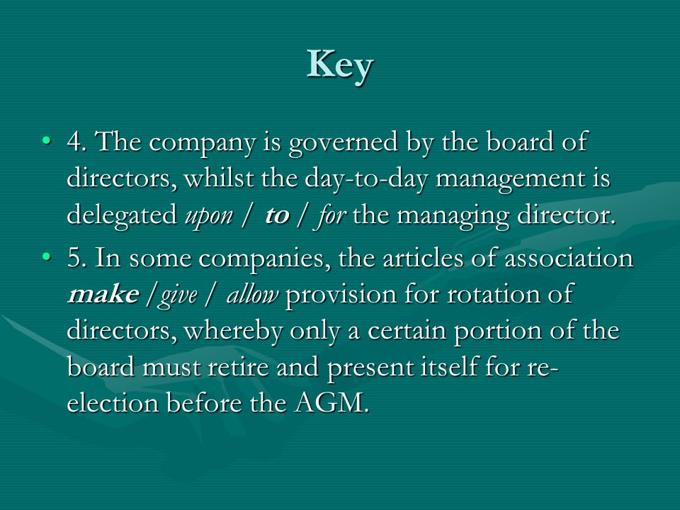 Key 4. The company is governed by the board of directors, whilst the day-to-day management is delegated upon / to / for the managing director.