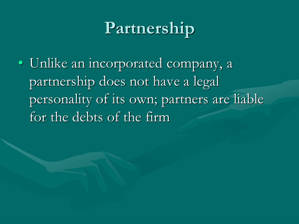 Partnership Unlike an incorporated company, a partnership does not have a legal personality of its own; partners are liable for the debts of the firm.