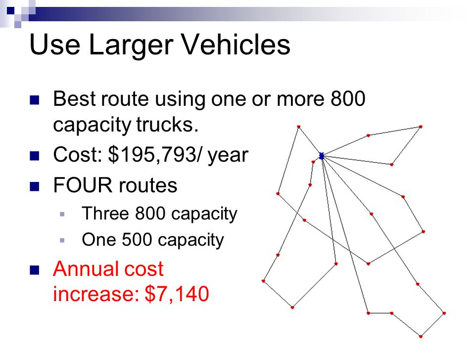 Use Larger Vehicles Best route using one or more 800 capacity trucks.