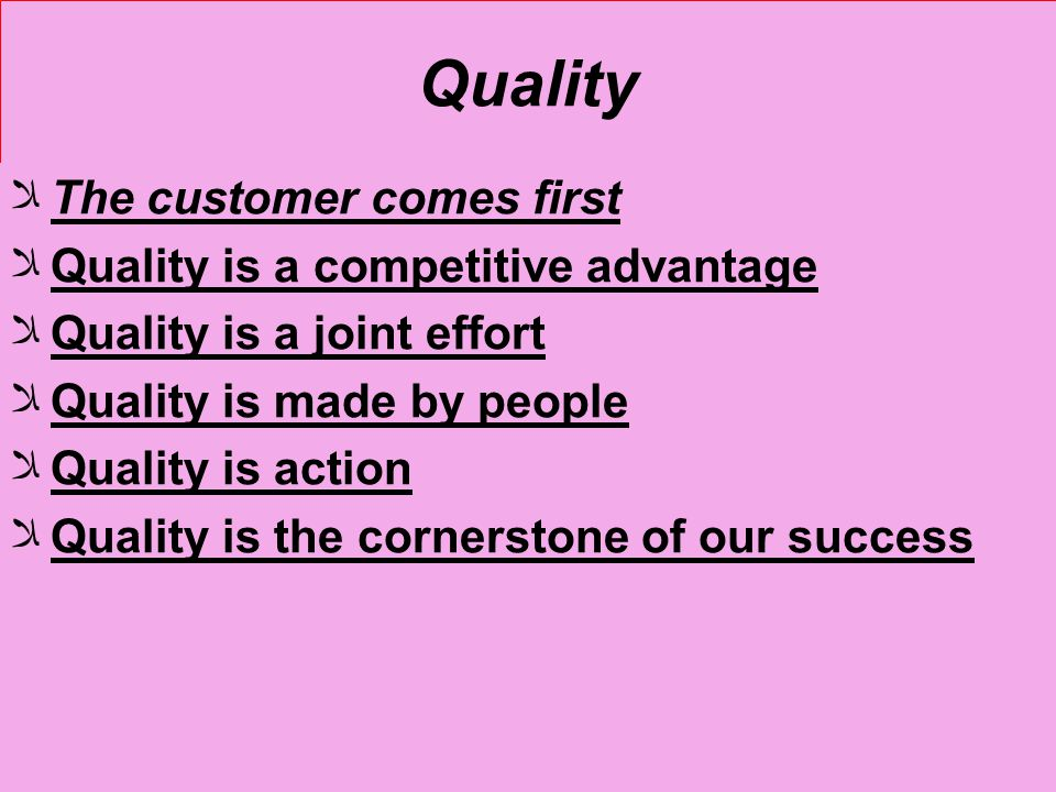 Quality The customer comes first Quality is a competitive advantage