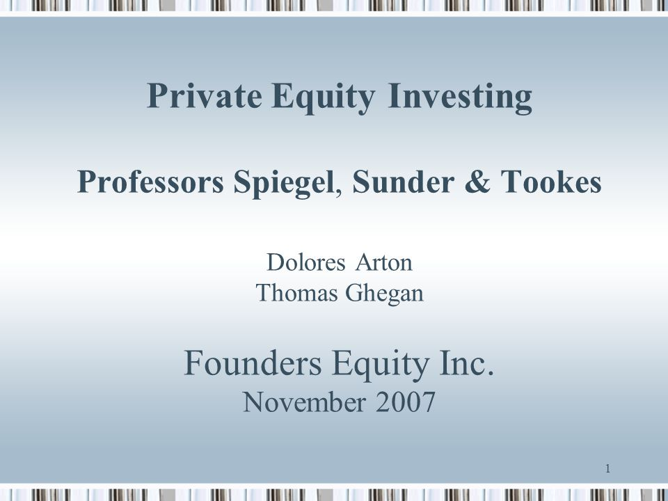 Private Equity Investing Professors Spiegel, Sunder & Tookes Dolores Arton Thomas Ghegan Founders Equity Inc.