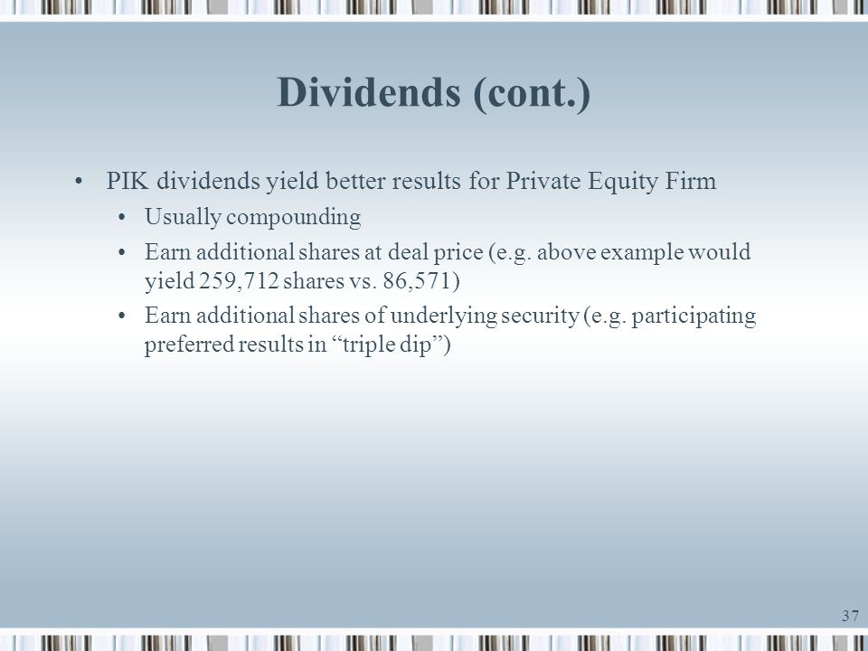 Dividends (cont.) PIK dividends yield better results for Private Equity Firm. Usually compounding.