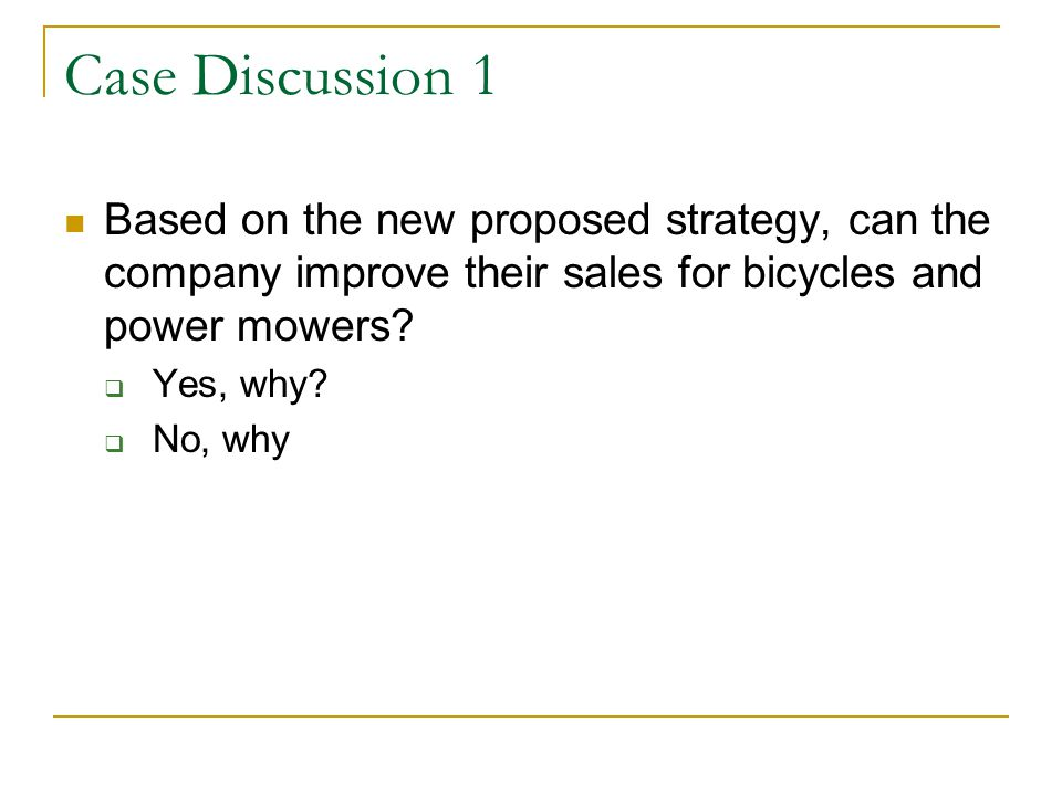 Case Discussion 1 Based on the new proposed strategy, can the company improve their sales for bicycles and power mowers