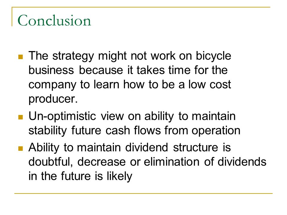 Conclusion The strategy might not work on bicycle business because it takes time for the company to learn how to be a low cost producer.