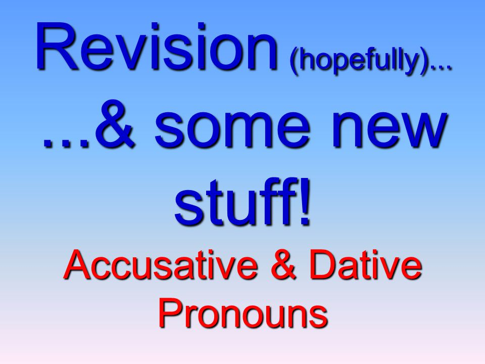 Revision (hopefully)... ...& some new stuff! Accusative & Dative Pronouns