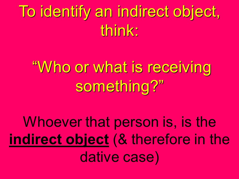 To identify an indirect object, think: