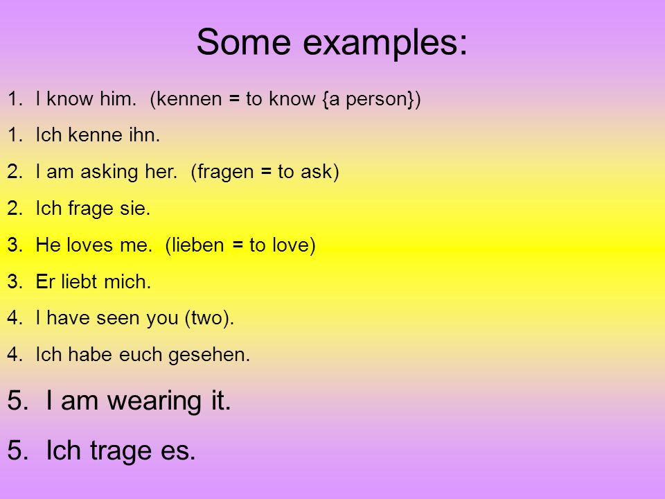 Some examples: 5. I am wearing it. 5. Ich trage es.