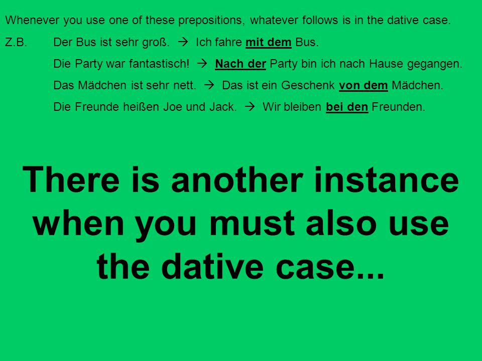 There is another instance when you must also use the dative case...