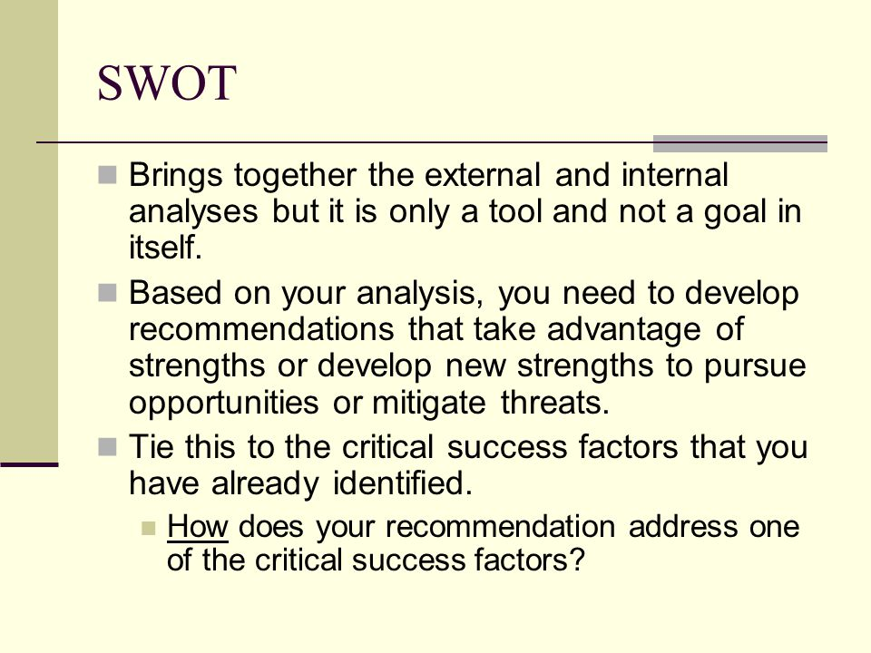 SWOT Brings together the external and internal analyses but it is only a tool and not a goal in itself.
