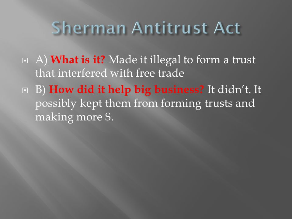Sherman Antitrust Act A) What is it Made it illegal to form a trust that interfered with free trade.