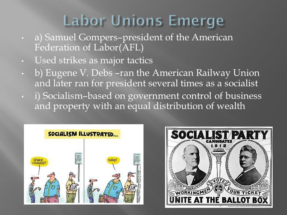 Labor Unions Emerge a) Samuel Gompers–president of the American Federation of Labor(AFL) Used strikes as major tactics.
